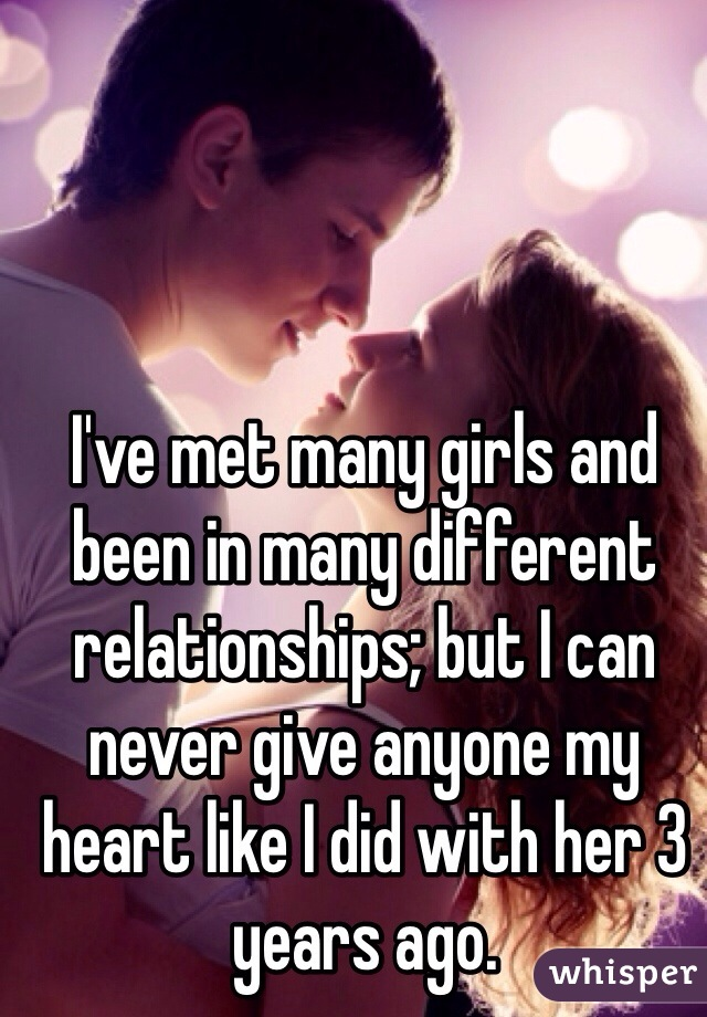 I've met many girls and been in many different relationships; but I can never give anyone my heart like I did with her 3 years ago.