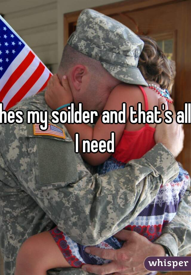 hes my soilder and that's all I need