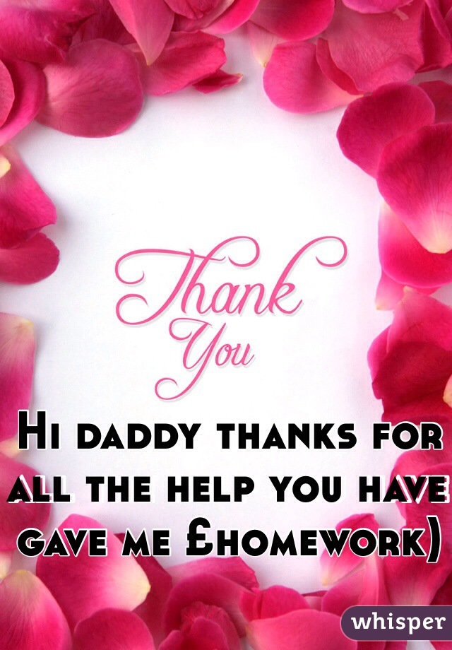 Hi daddy thanks for all the help you have gave me £homework)