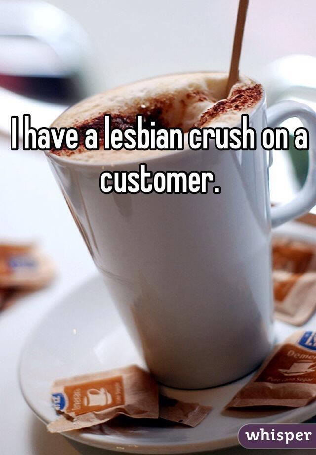 I have a lesbian crush on a customer.