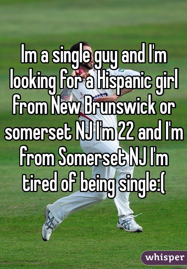 Im a single guy and I'm looking for a Hispanic girl from New Brunswick or somerset NJ I'm 22 and I'm from Somerset NJ I'm tired of being single:(