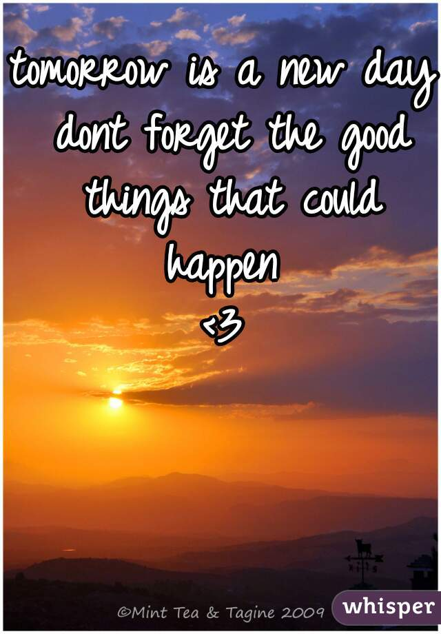 tomorrow is a new day dont forget the good things that could happen  <3