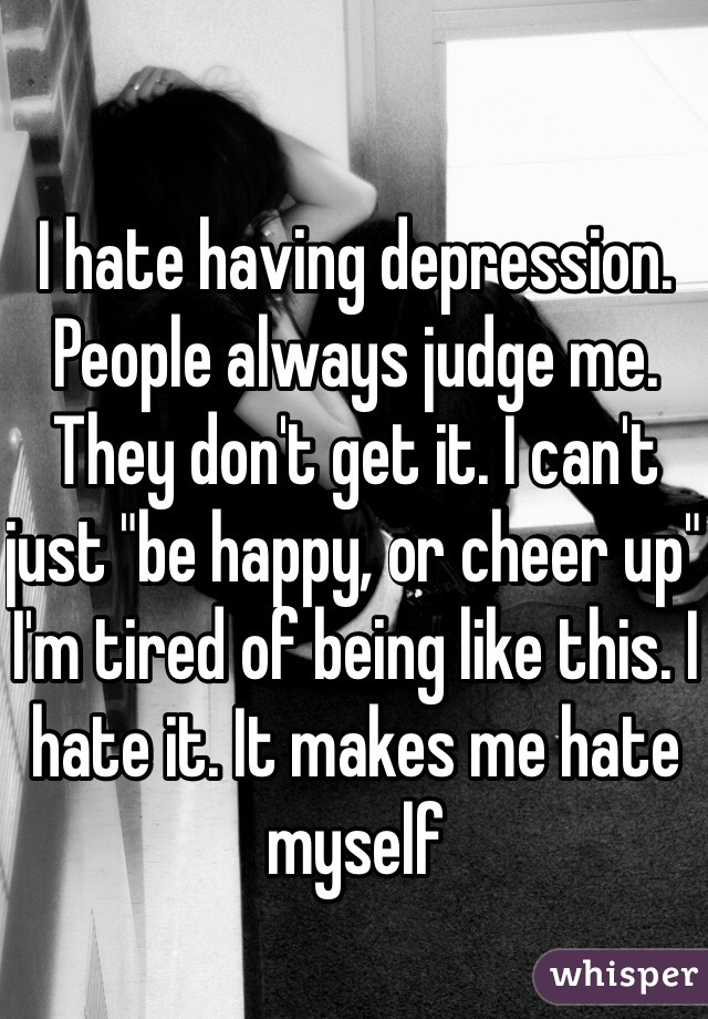"""I hate having depression.  People always judge me. They don't get it. I can't just """"be happy, or cheer up""""  I'm tired of being like this. I hate it. It makes me hate myself"""