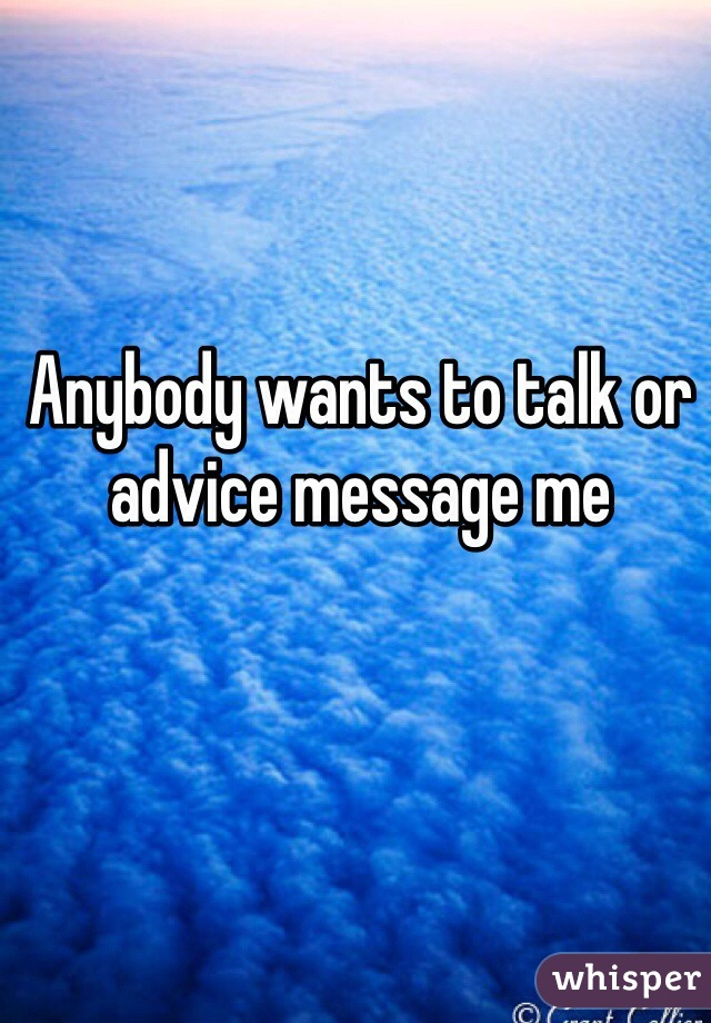 Anybody wants to talk or advice message me