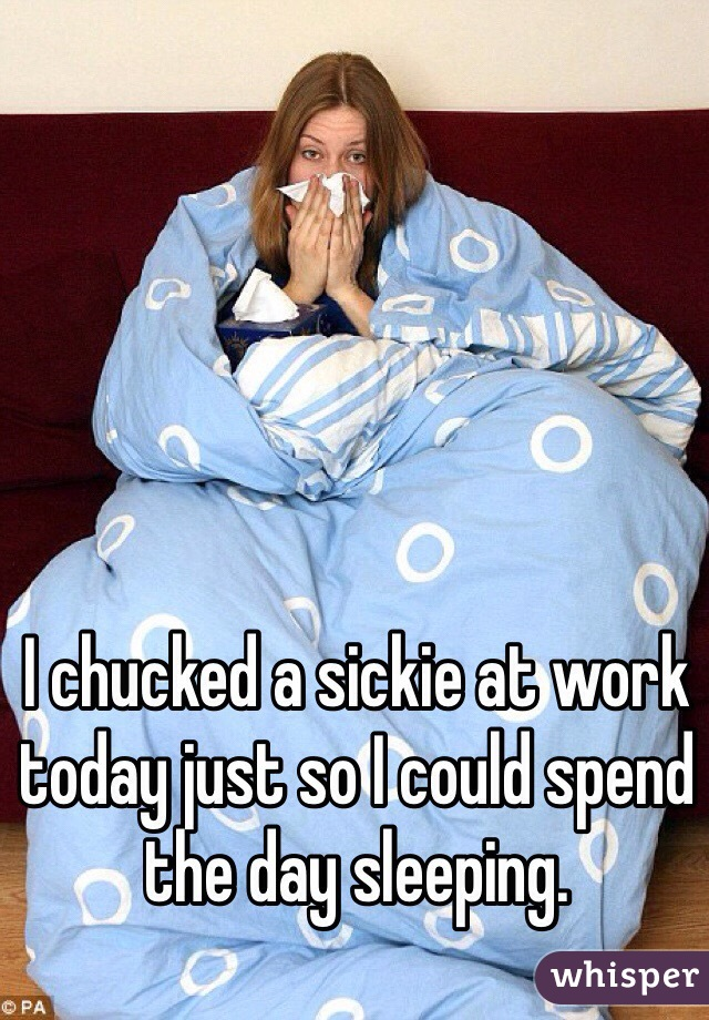 I chucked a sickie at work today just so I could spend the day sleeping.