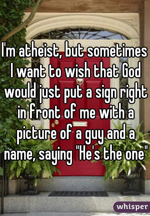 """I'm atheist, but sometimes I want to wish that God would just put a sign right in front of me with a picture of a guy and a name, saying """"He's the one"""""""