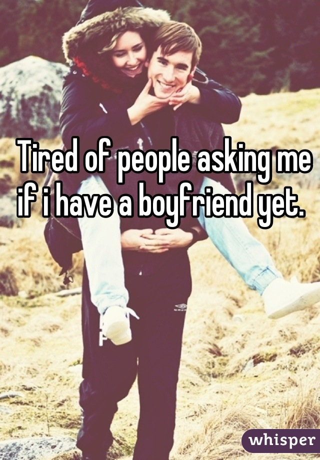 Tired of people asking me if i have a boyfriend yet.
