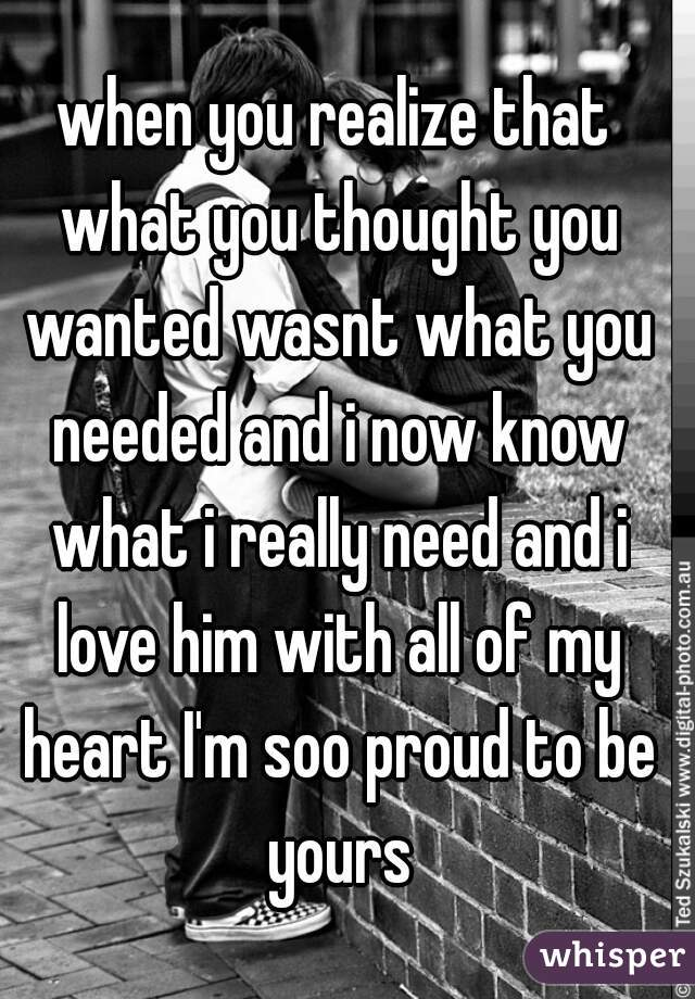 when you realize that what you thought you wanted wasnt what you needed and i now know what i really need and i love him with all of my heart I'm soo proud to be yours
