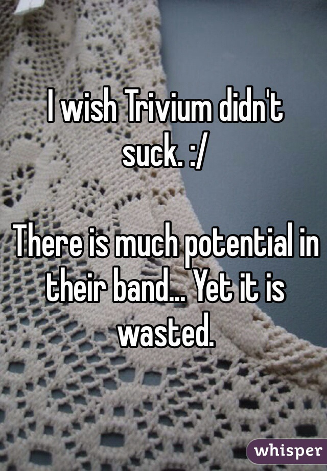 I wish Trivium didn't suck. :/   There is much potential in their band... Yet it is wasted.