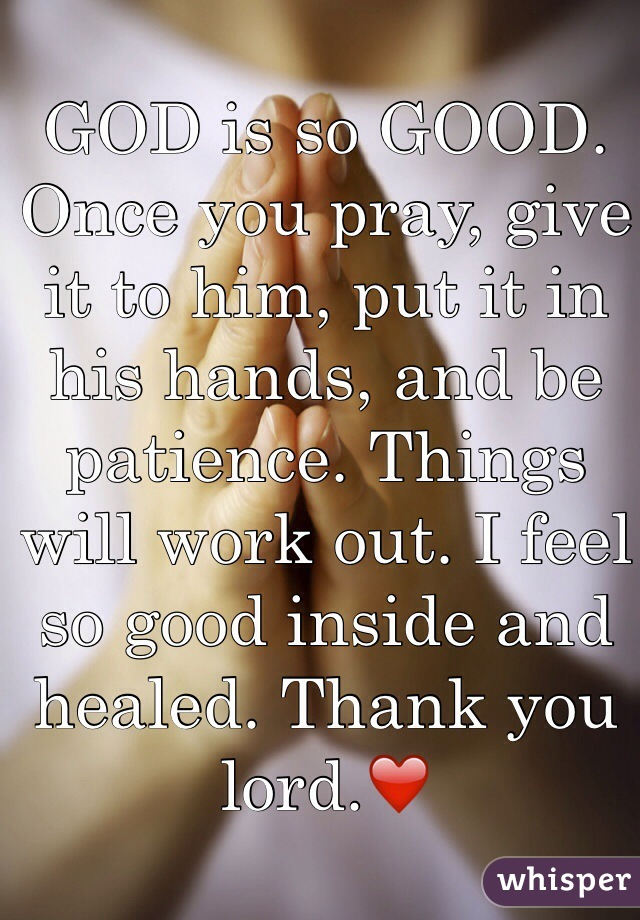 GOD is so GOOD. Once you pray, give it to him, put it in his hands, and be patience. Things will work out. I feel so good inside and healed. Thank you lord.❤️
