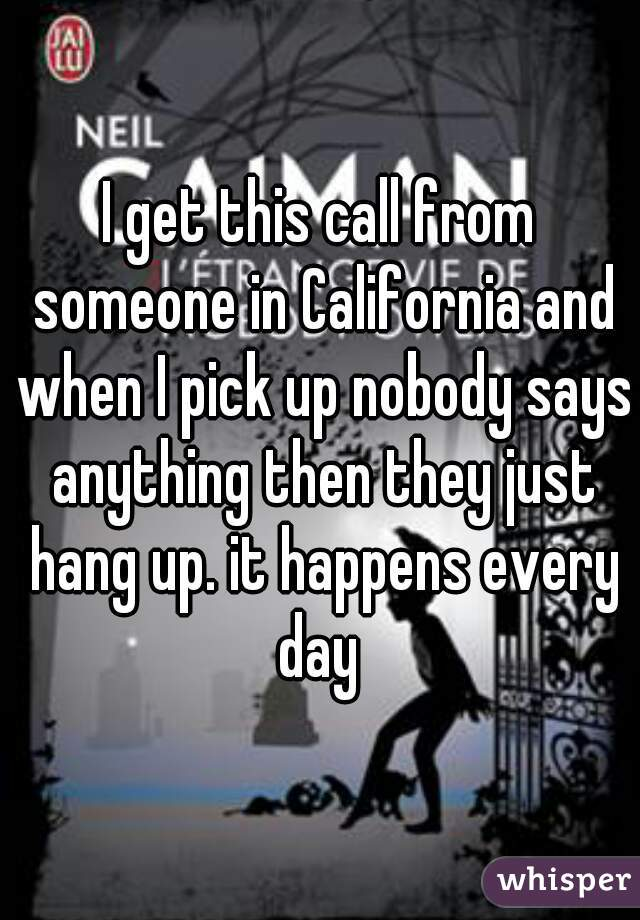 I get this call from someone in California and when I pick up nobody says anything then they just hang up. it happens every day