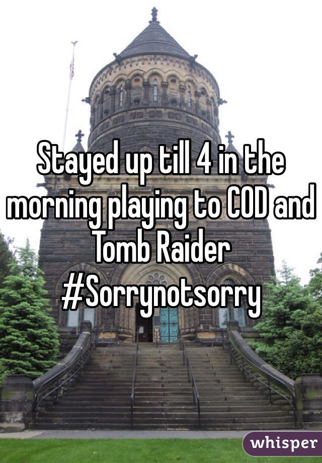 Stayed up till 4 in the morning playing to COD and Tomb Raider #Sorrynotsorry