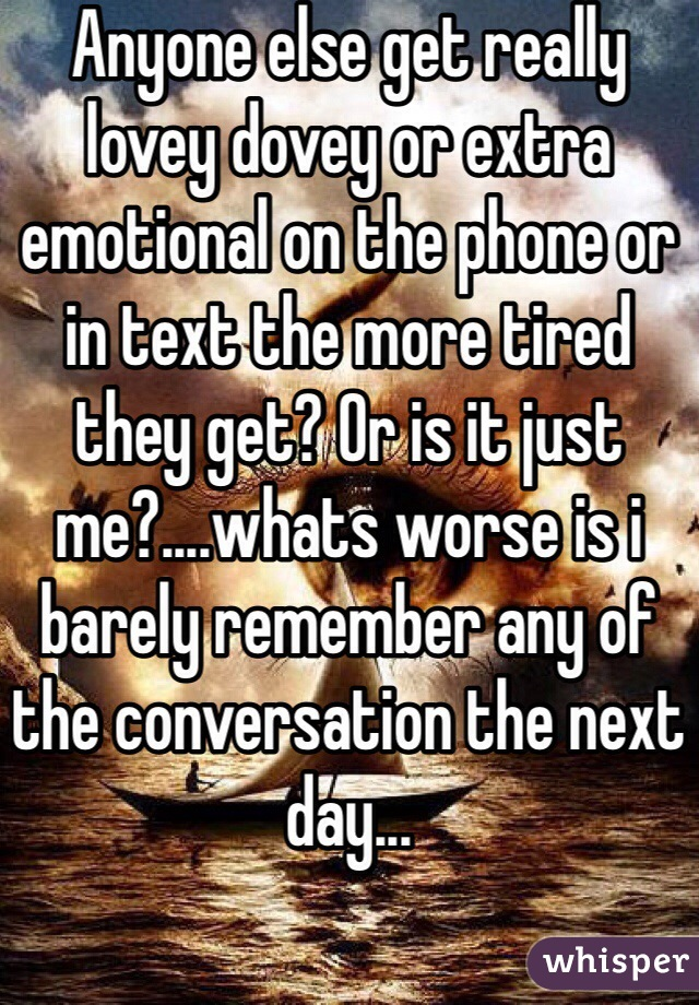 Anyone else get really lovey dovey or extra emotional on the phone or in text the more tired they get? Or is it just me?....whats worse is i barely remember any of the conversation the next day...