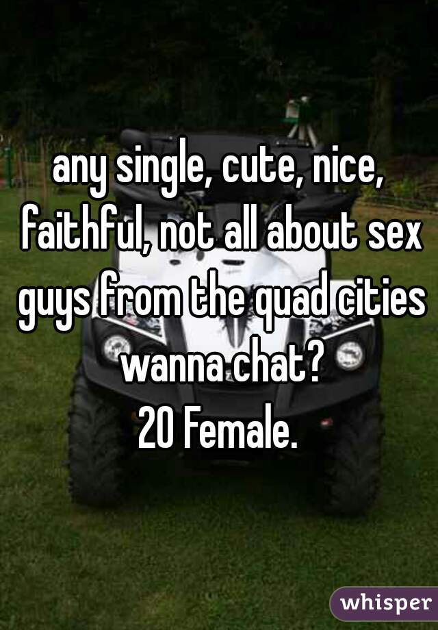 any single, cute, nice, faithful, not all about sex guys from the quad cities wanna chat? 20 Female.