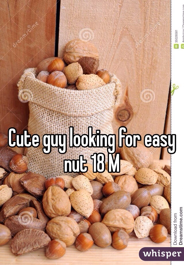 Cute guy looking for easy nut 18 M
