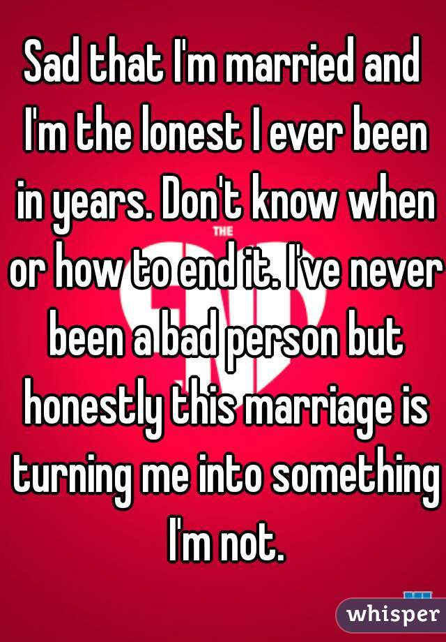 Sad that I'm married and I'm the lonest I ever been in years. Don't know when or how to end it. I've never been a bad person but honestly this marriage is turning me into something I'm not.
