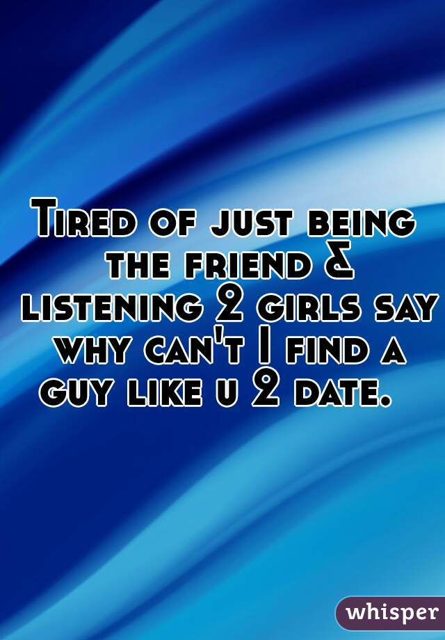 Tired of just being the friend & listening 2 girls say why can't I find a guy like u 2 date.