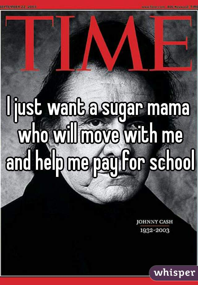 I just want a sugar mama who will move with me and help me pay for school