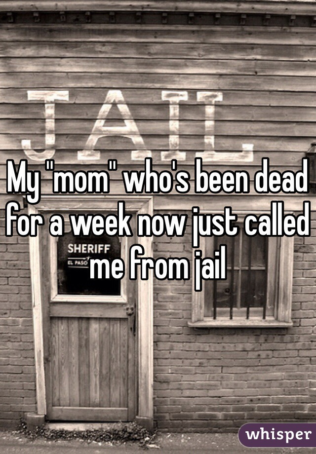 "My ""mom"" who's been dead for a week now just called me from jail"