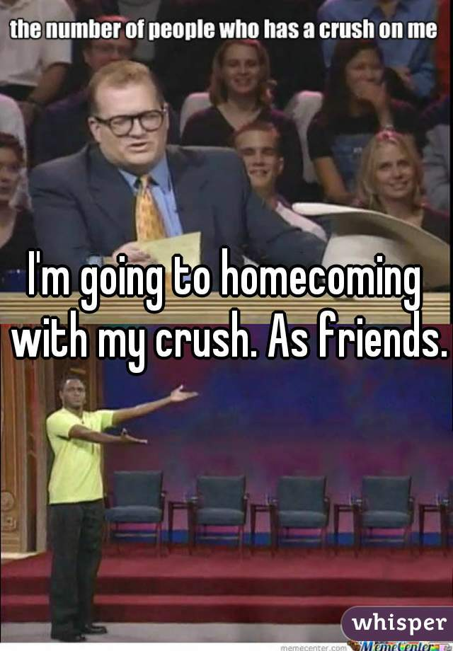 I'm going to homecoming with my crush. As friends.