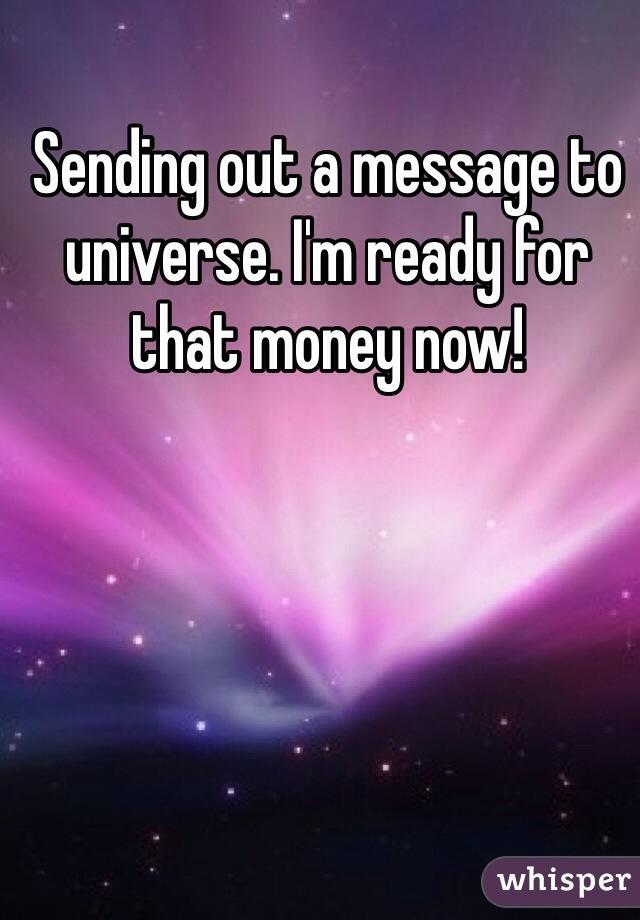 Sending out a message to universe. I'm ready for that money now!