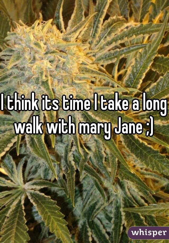 I think its time I take a long walk with mary Jane ;)