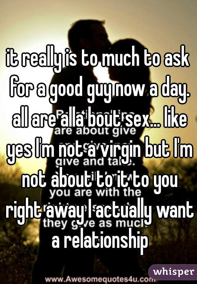 it really is to much to ask for a good guy now a day. all are alla bout sex... like yes I'm not a virgin but I'm not about to it to you right away I actually want a relationship