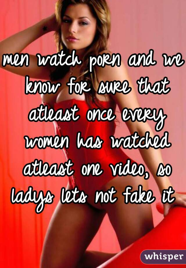 men watch porn and we know for sure that atleast once every women has watched atleast one video, so ladys lets not fake it