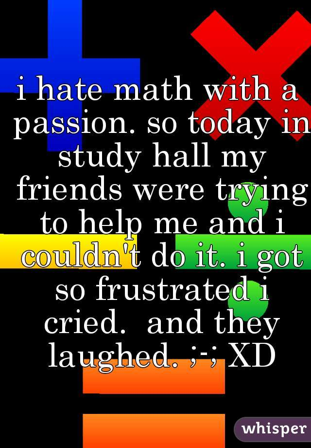 i hate math with a passion. so today in study hall my friends were trying to help me and i couldn't do it. i got so frustrated i cried.  and they laughed. ;-; XD