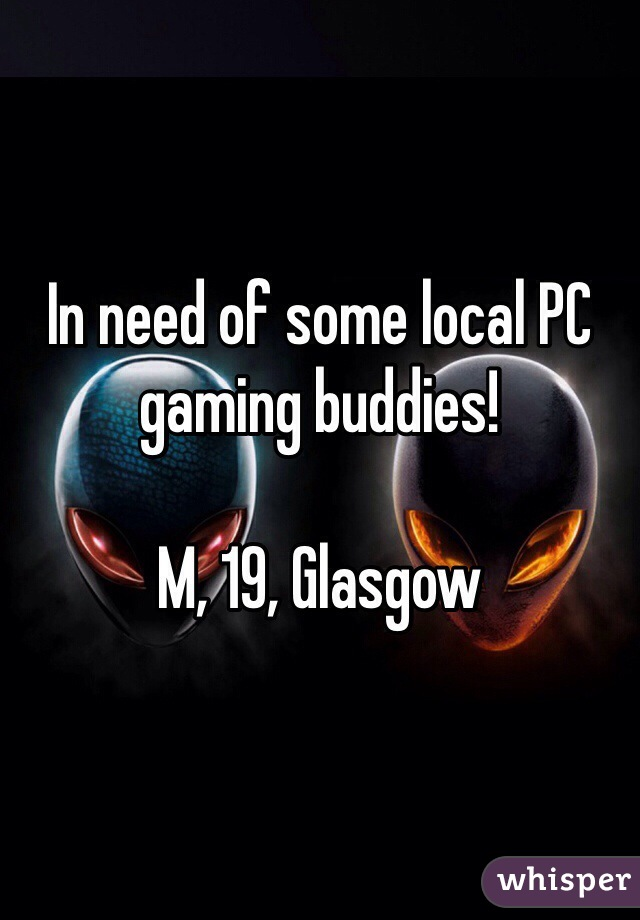 In need of some local PC gaming buddies!   M, 19, Glasgow