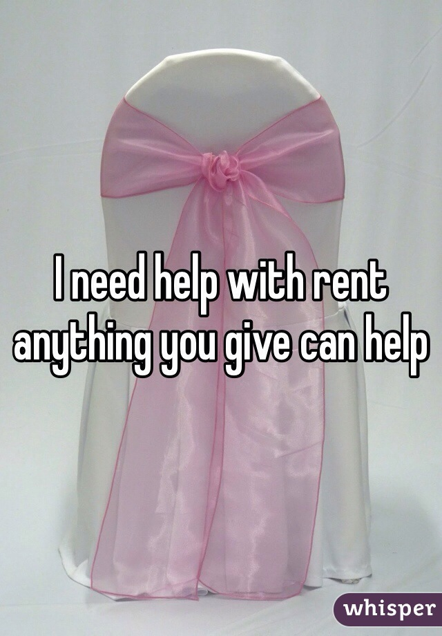 I need help with rent anything you give can help