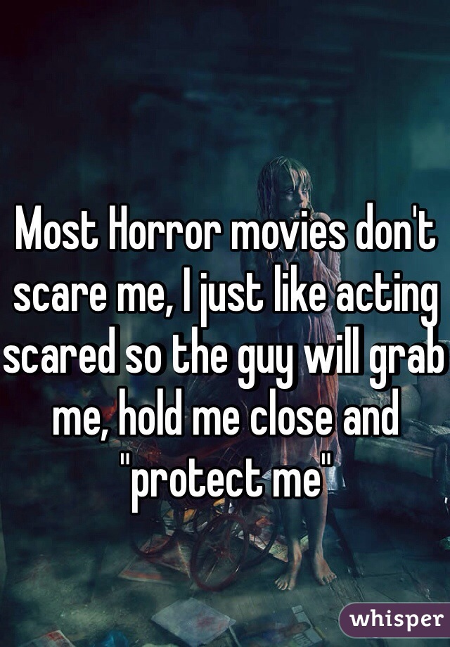 """Most Horror movies don't scare me, I just like acting scared so the guy will grab me, hold me close and """"protect me"""""""