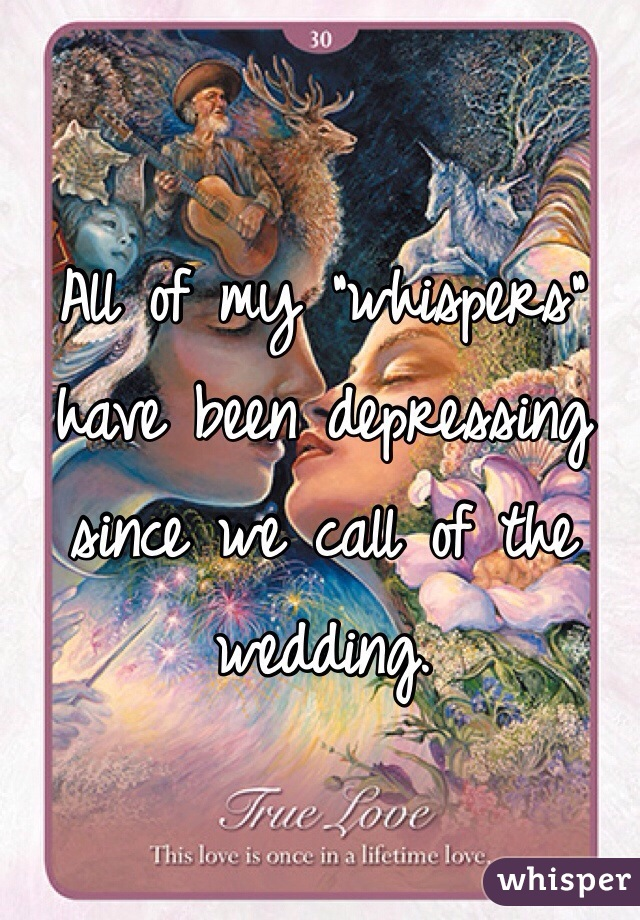 """All of my """"whispers"""" have been depressing since we call of the wedding."""