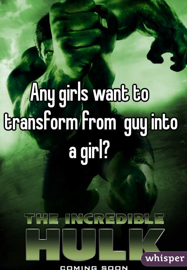 Any girls want to transform from  guy into a girl?