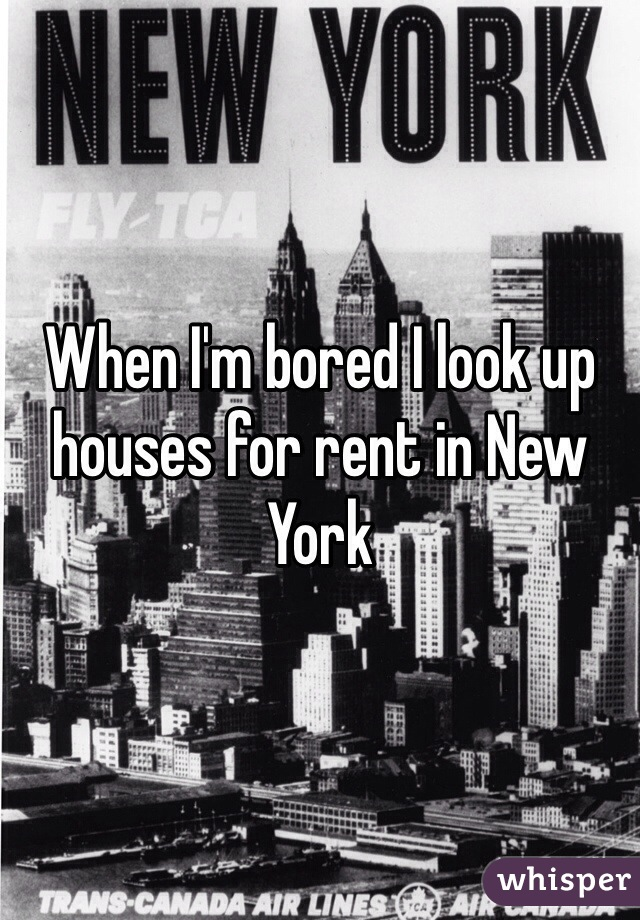 When I'm bored I look up houses for rent in New York