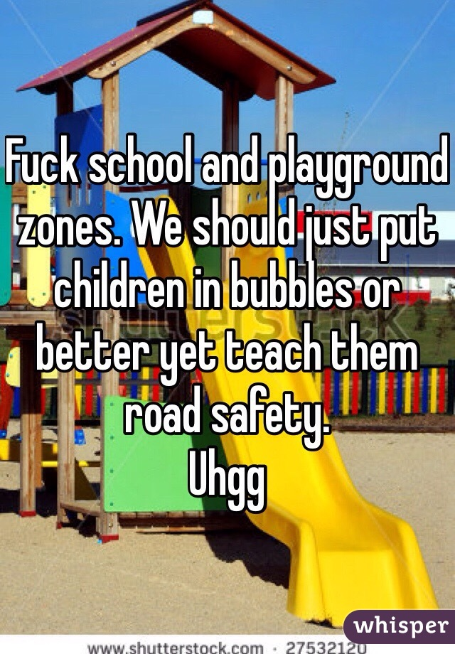 Fuck school and playground zones. We should just put children in bubbles or better yet teach them road safety.  Uhgg