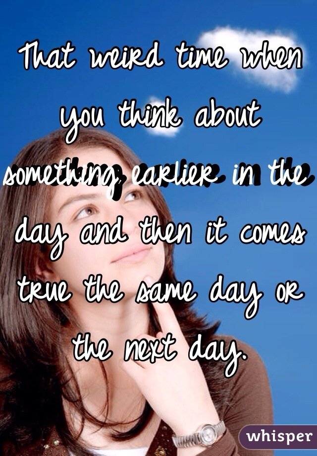 That weird time when you think about something earlier in the day and then it comes true the same day or the next day.