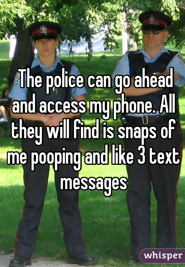 The police can go ahead and access my phone. All they will find is snaps of me pooping and like 3 text messages
