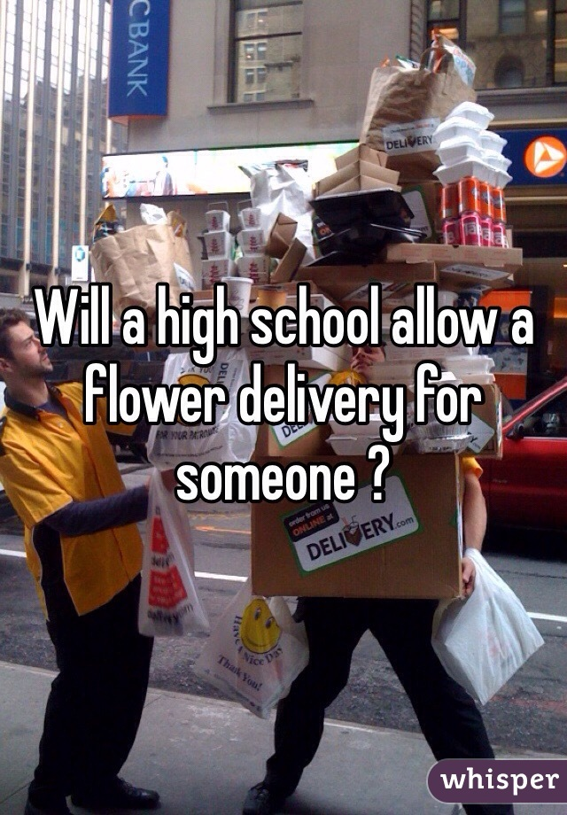 Will a high school allow a flower delivery for someone ?