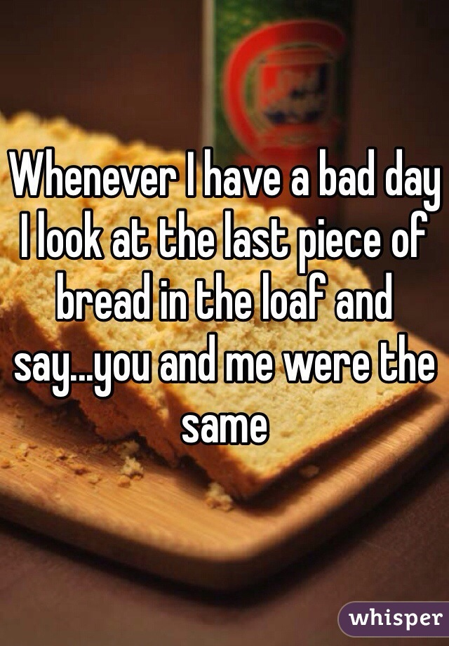 Whenever I have a bad day I look at the last piece of bread in the loaf and say...you and me were the same
