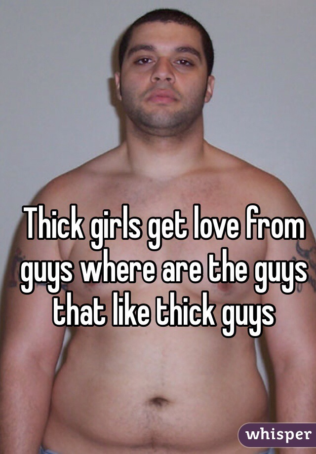 Thick girls get love from guys where are the guys that like thick guys