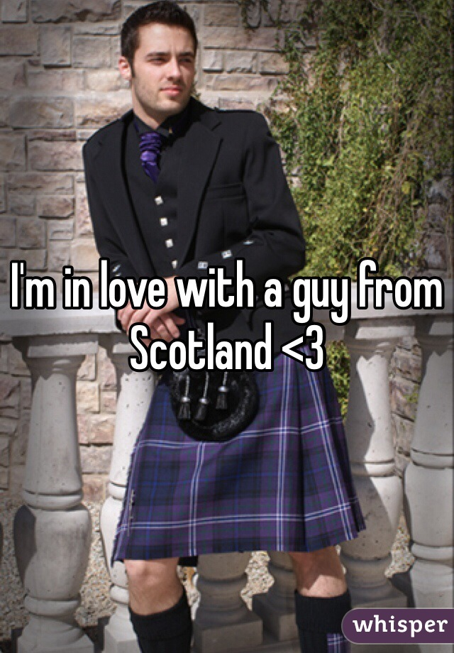 I'm in love with a guy from Scotland <3