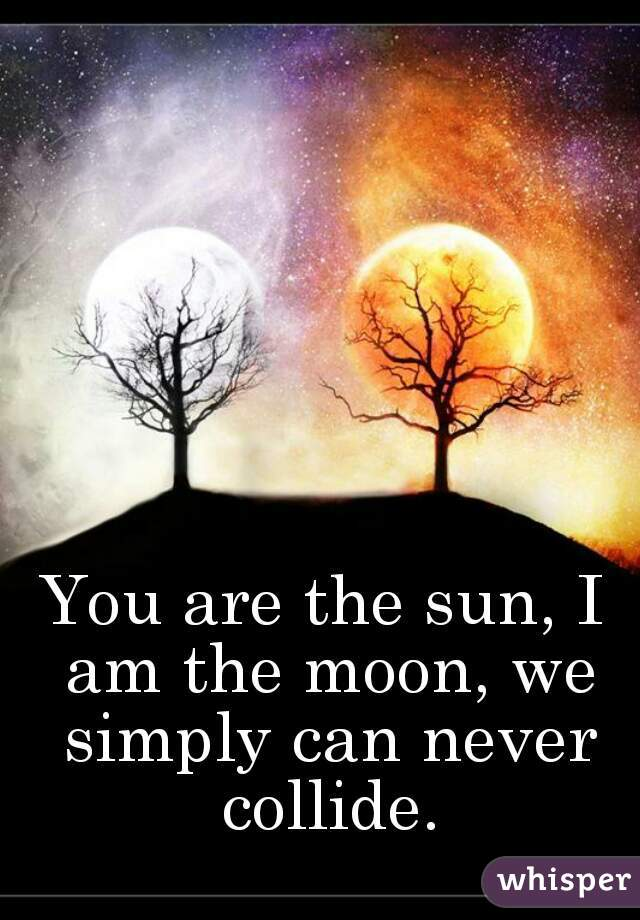 You are the sun, I am the moon, we simply can never collide.