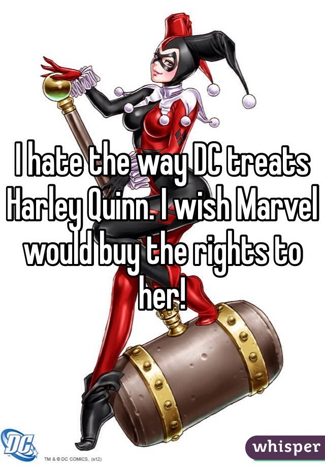 I hate the way DC treats Harley Quinn. I wish Marvel would buy the rights to her!
