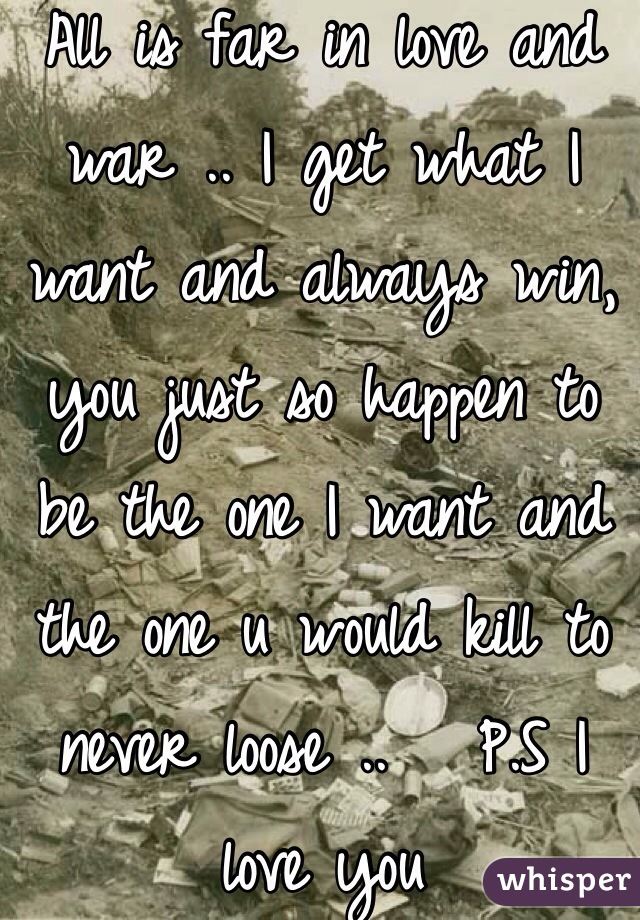 All is far in love and war .. I get what I want and always win, you just so happen to be the one I want and the one u would kill to never loose ..   P.S I love you
