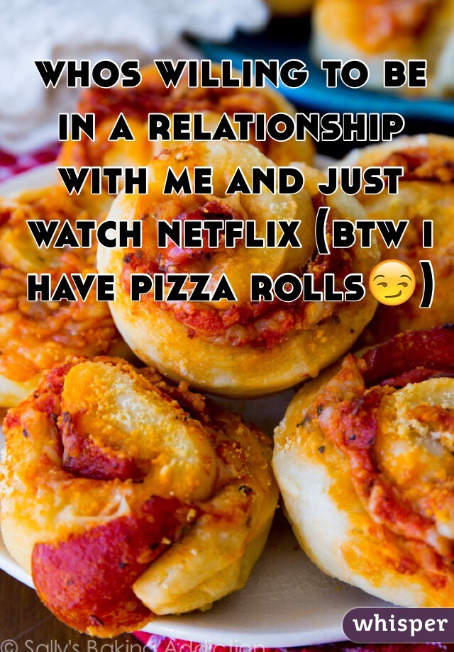 whos willing to be in a relationship with me and just watch netflix (btw i have pizza rolls😏)