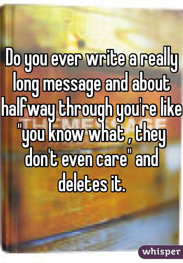 "Do you ever write a really long message and about halfway through you're like ""you know what , they don't even care"" and deletes it."