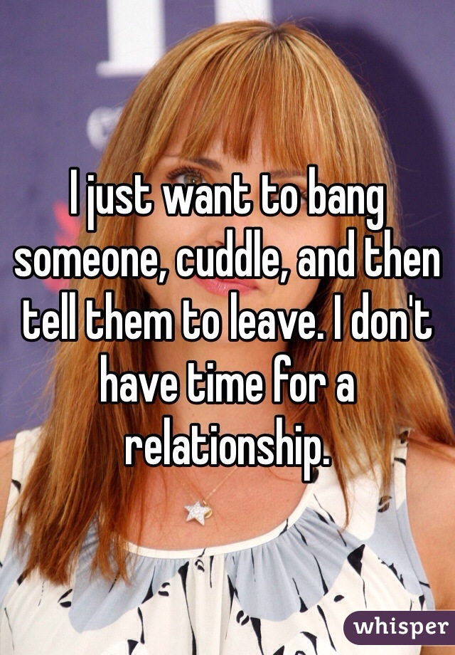 I just want to bang someone, cuddle, and then tell them to leave. I don't have time for a relationship.