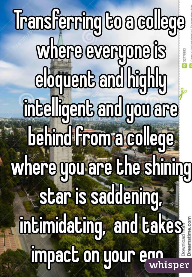 Transferring to a college where everyone is eloquent and highly intelligent and you are behind from a college where you are the shining star is saddening, intimidating,  and takes impact on your ego.