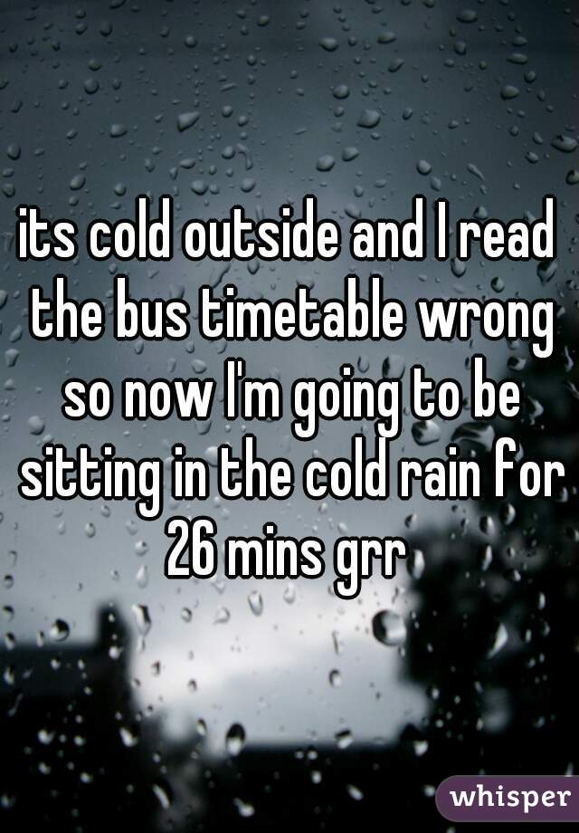 its cold outside and I read the bus timetable wrong so now I'm going to be sitting in the cold rain for 26 mins grr